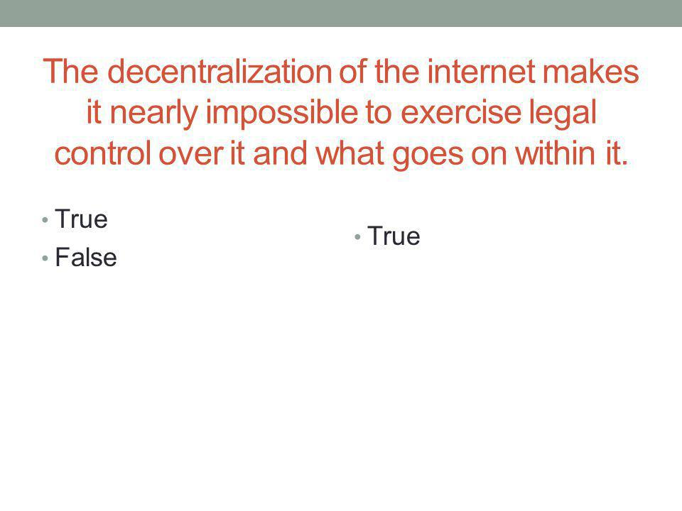 The decentralization of the internet makes it nearly impossible to exercise legal control over it and what goes on within it.
