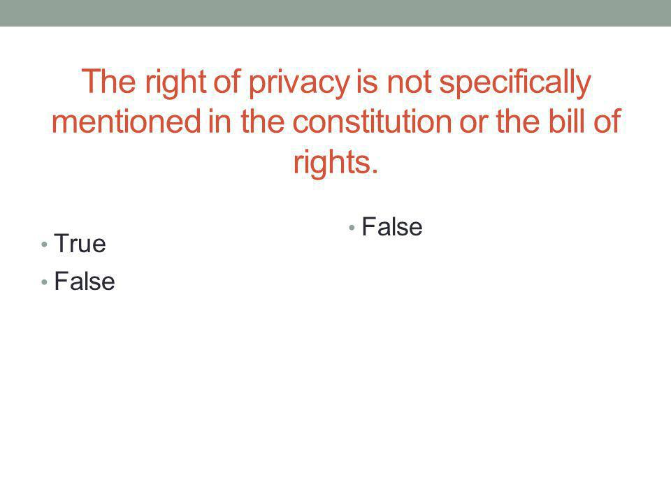 The right of privacy is not specifically mentioned in the constitution or the bill of rights.