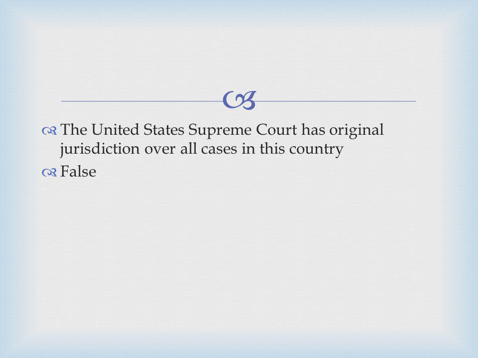 The United States Supreme Court has original jurisdiction over all cases in this country