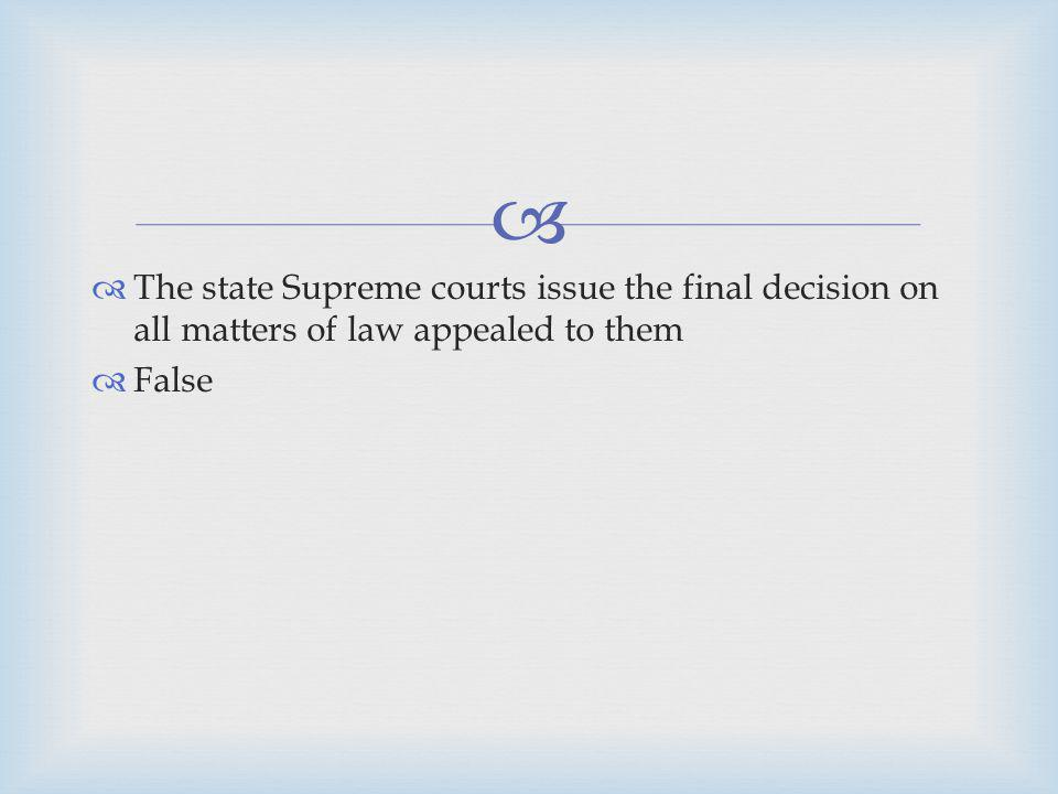 The state Supreme courts issue the final decision on all matters of law appealed to them