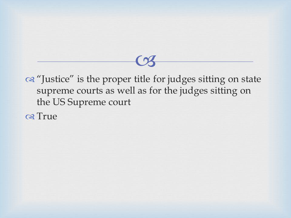 Justice is the proper title for judges sitting on state supreme courts as well as for the judges sitting on the US Supreme court