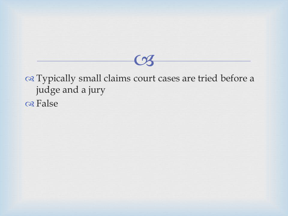 Typically small claims court cases are tried before a judge and a jury