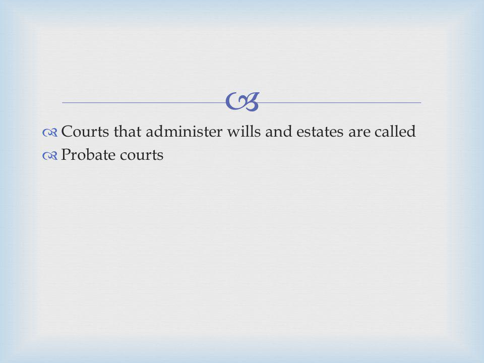 Courts that administer wills and estates are called