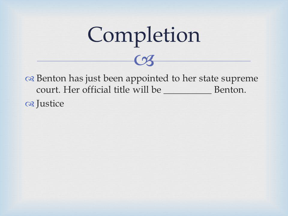 Completion Benton has just been appointed to her state supreme court. Her official title will be __________ Benton.