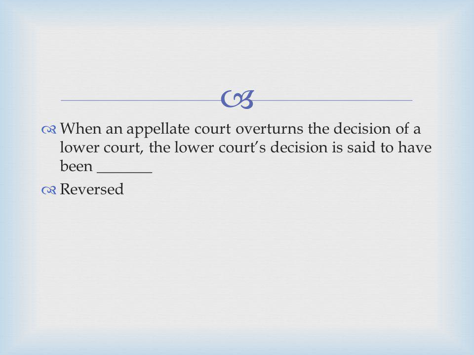 When an appellate court overturns the decision of a lower court, the lower court's decision is said to have been _______