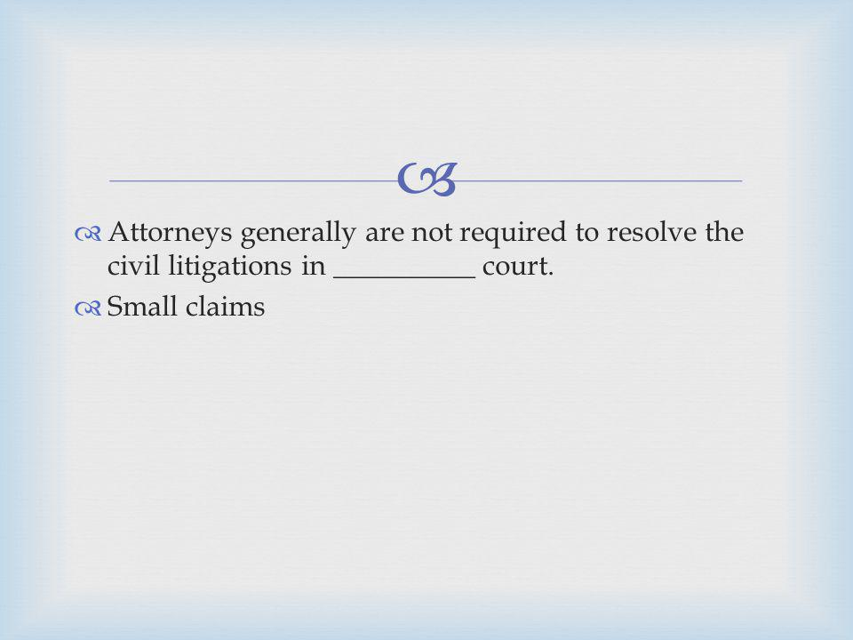 Attorneys generally are not required to resolve the civil litigations in __________ court.