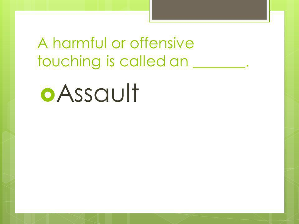 A harmful or offensive touching is called an _______.