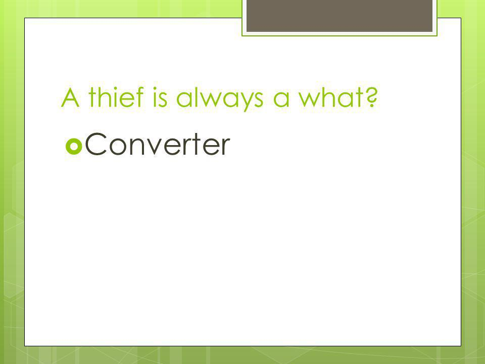 A thief is always a what Converter