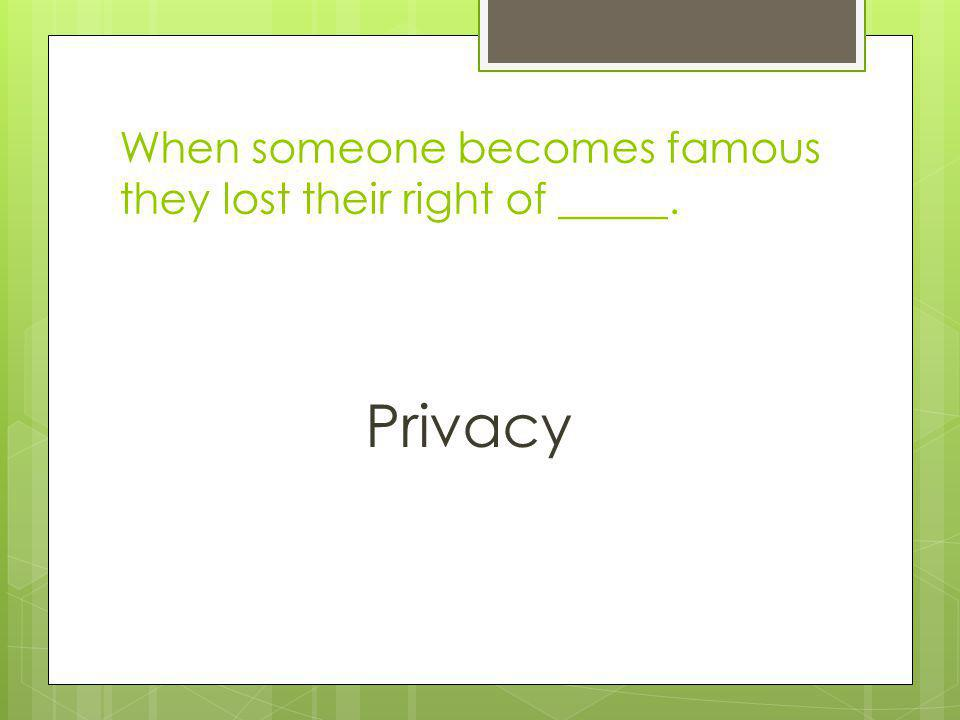 When someone becomes famous they lost their right of _____.