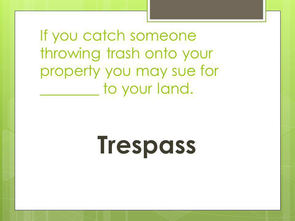 If you catch someone throwing trash onto your property you may sue for ________ to your land.