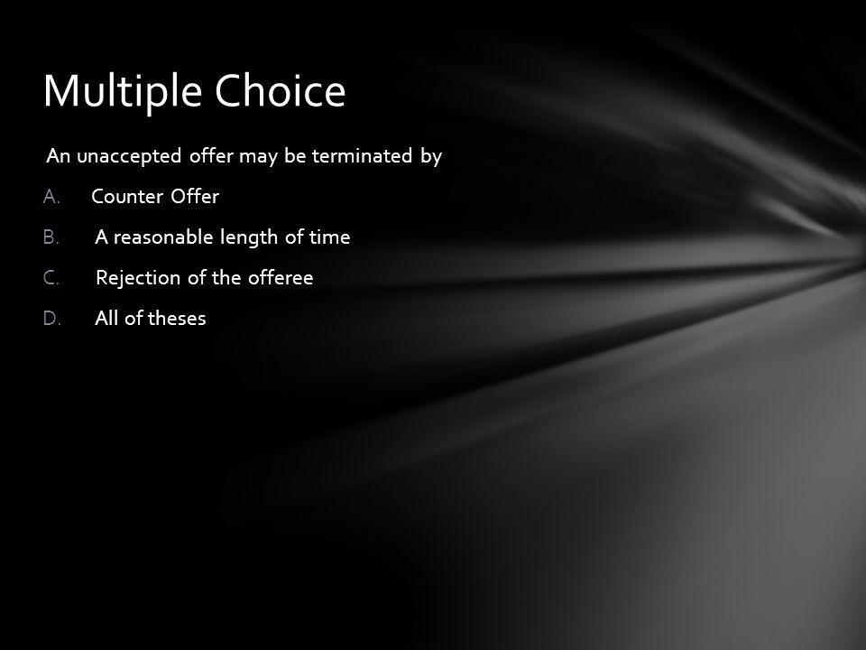 Multiple Choice An unaccepted offer may be terminated by Counter Offer