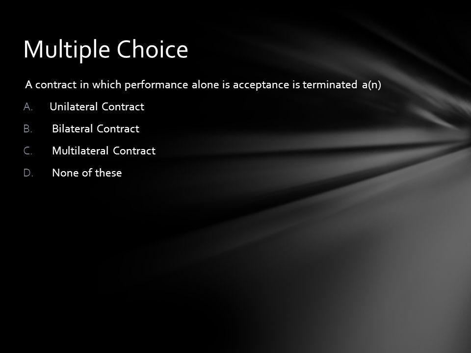 Multiple Choice A contract in which performance alone is acceptance is terminated a(n) Unilateral Contract.