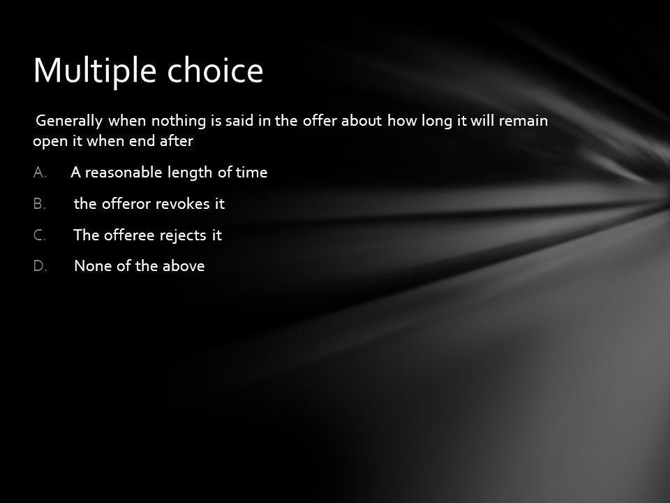 Multiple choice Generally when nothing is said in the offer about how long it will remain open it when end after.
