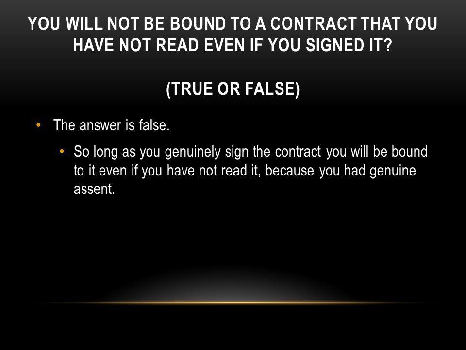 You will not be bound to a contract that you have not read even if you signed it (True or False)