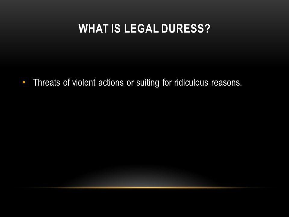 What is Legal Duress Threats of violent actions or suiting for ridiculous reasons.