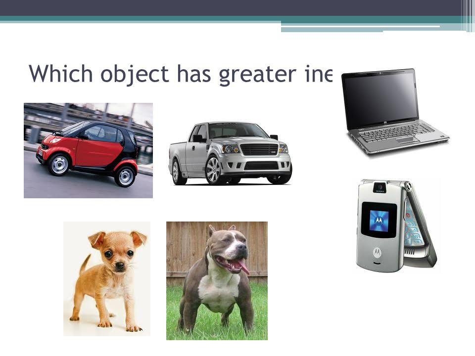 Which object has greater inertia