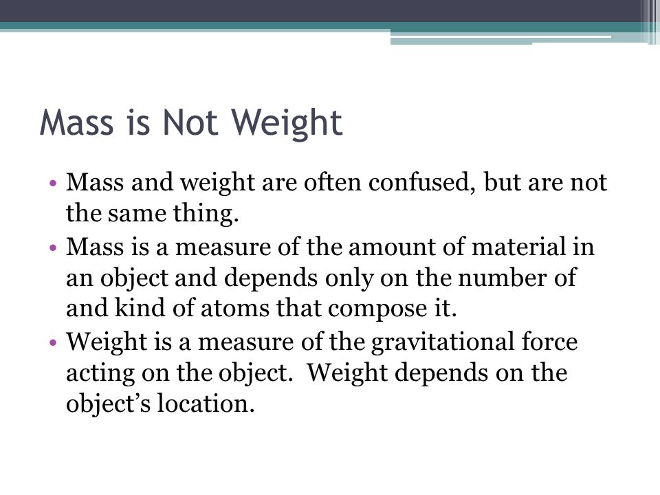 Mass is Not Weight Mass and weight are often confused, but are not the same thing.