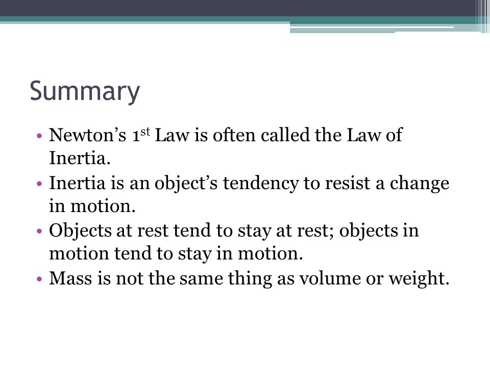 Summary Newton's 1st Law is often called the Law of Inertia.