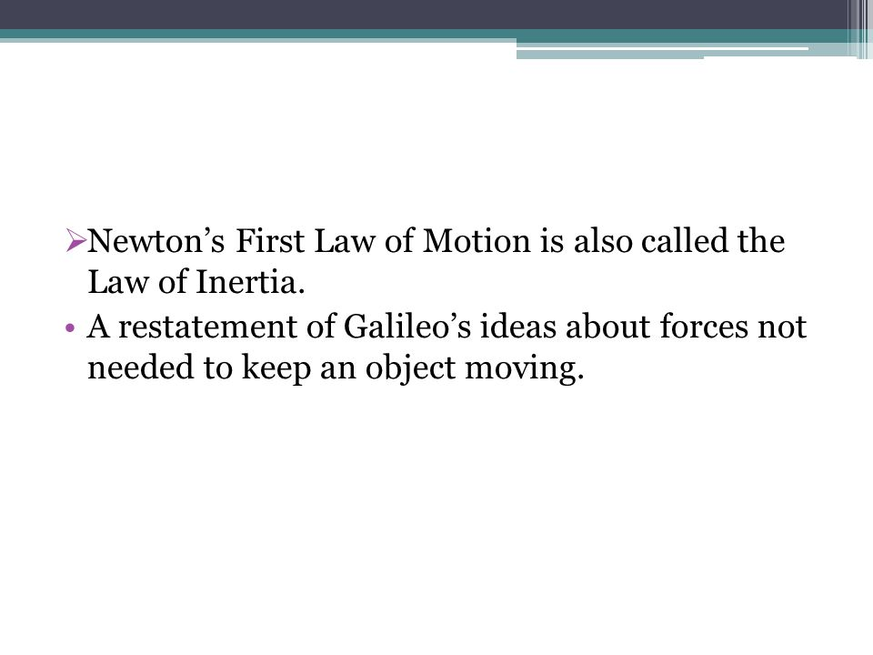 Newton's First Law of Motion is also called the Law of Inertia.