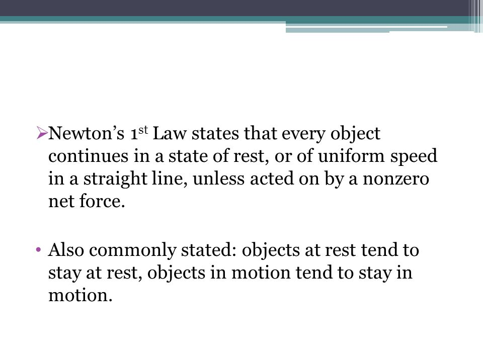 Newton's 1st Law states that every object continues in a state of rest, or of uniform speed in a straight line, unless acted on by a nonzero net force.