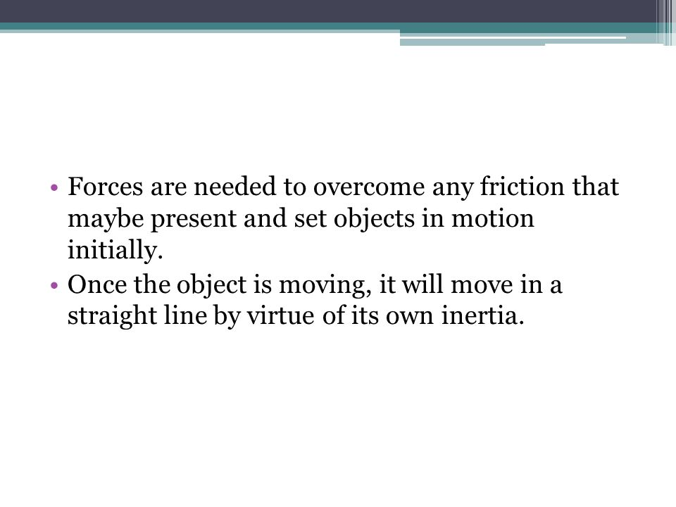 Forces are needed to overcome any friction that maybe present and set objects in motion initially.