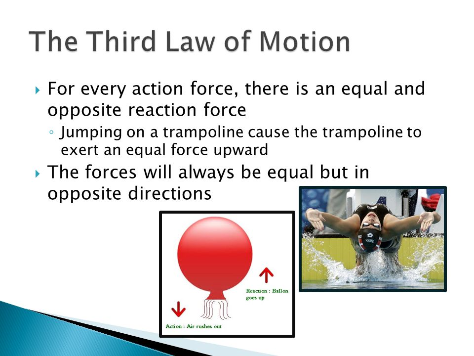 The Third Law of Motion For every action force, there is an equal and opposite reaction force.
