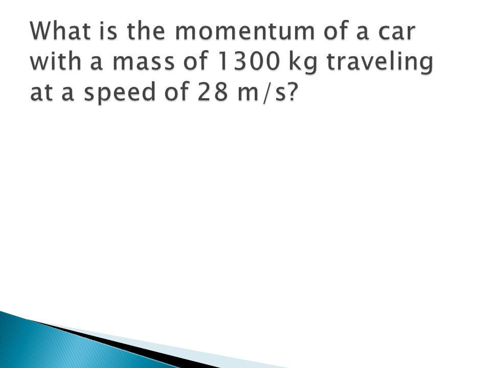 What is the momentum of a car with a mass of 1300 kg traveling at a speed of 28 m/s