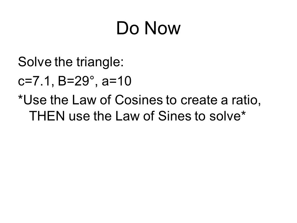 Do Now Solve the triangle: c=7.1, B=29°, a=10 *Use the Law of Cosines to create a ratio, THEN use the Law of Sines to solve*