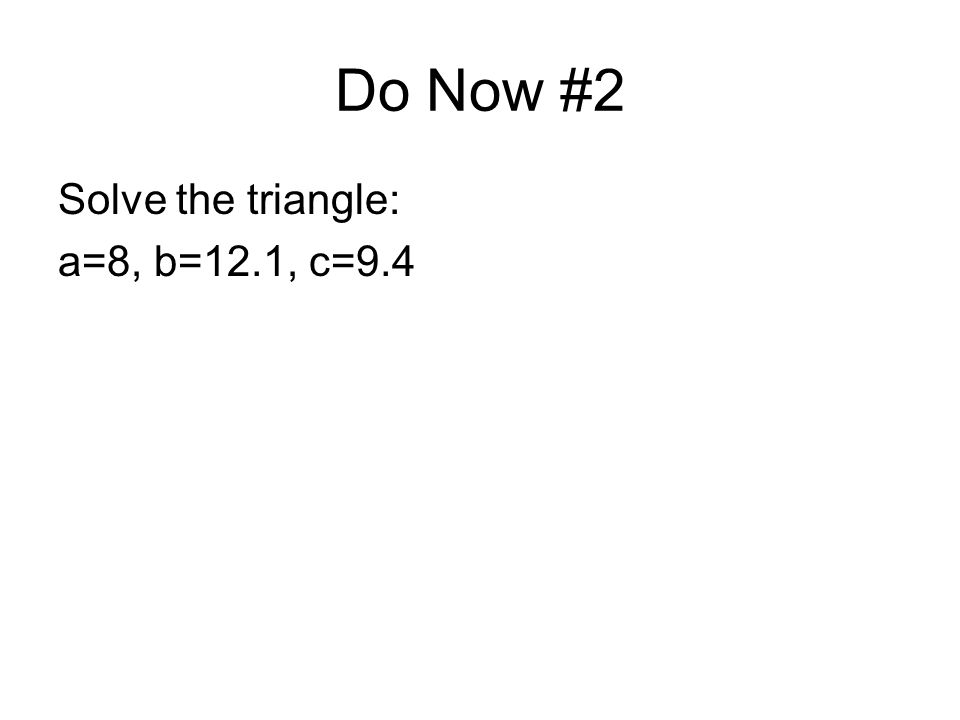 Do Now #2 Solve the triangle: a=8, b=12.1, c=9.4