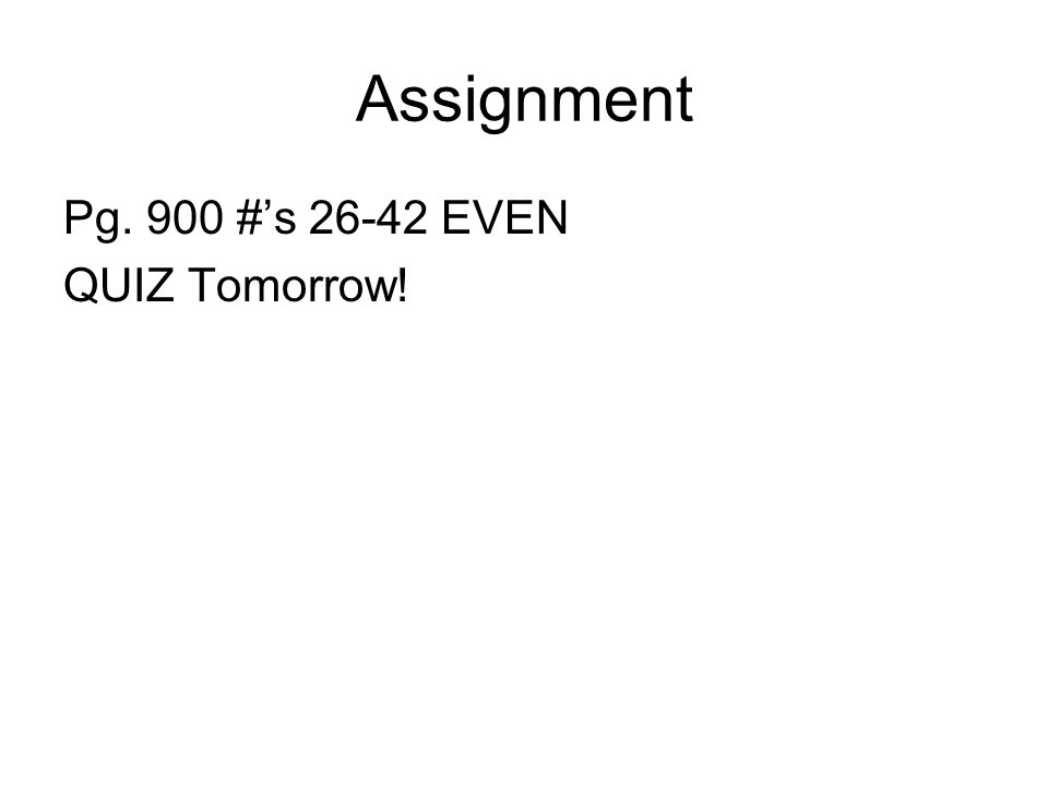 Assignment Pg. 900 #'s 26-42 EVEN QUIZ Tomorrow!