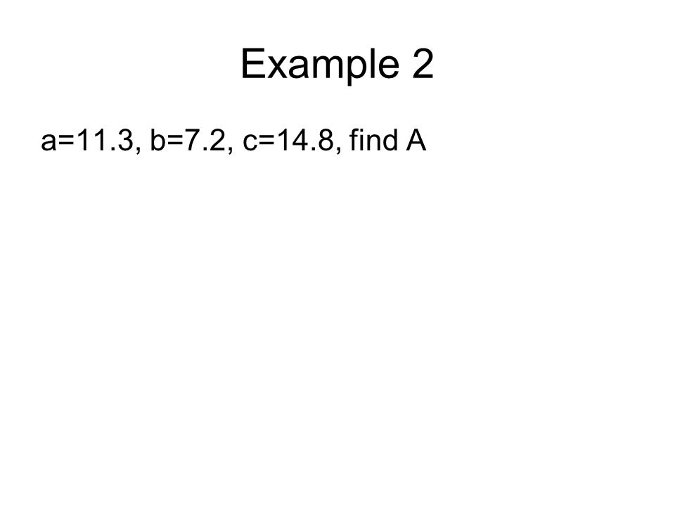 Example 2 a=11.3, b=7.2, c=14.8, find A