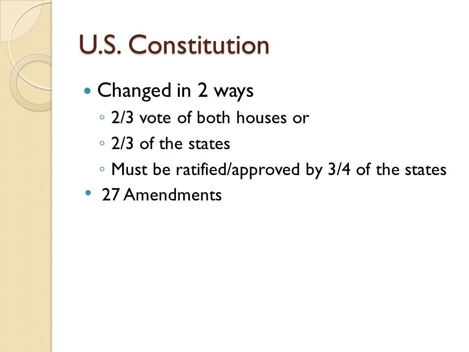 U.S. Constitution Changed in 2 ways 2/3 vote of both houses or