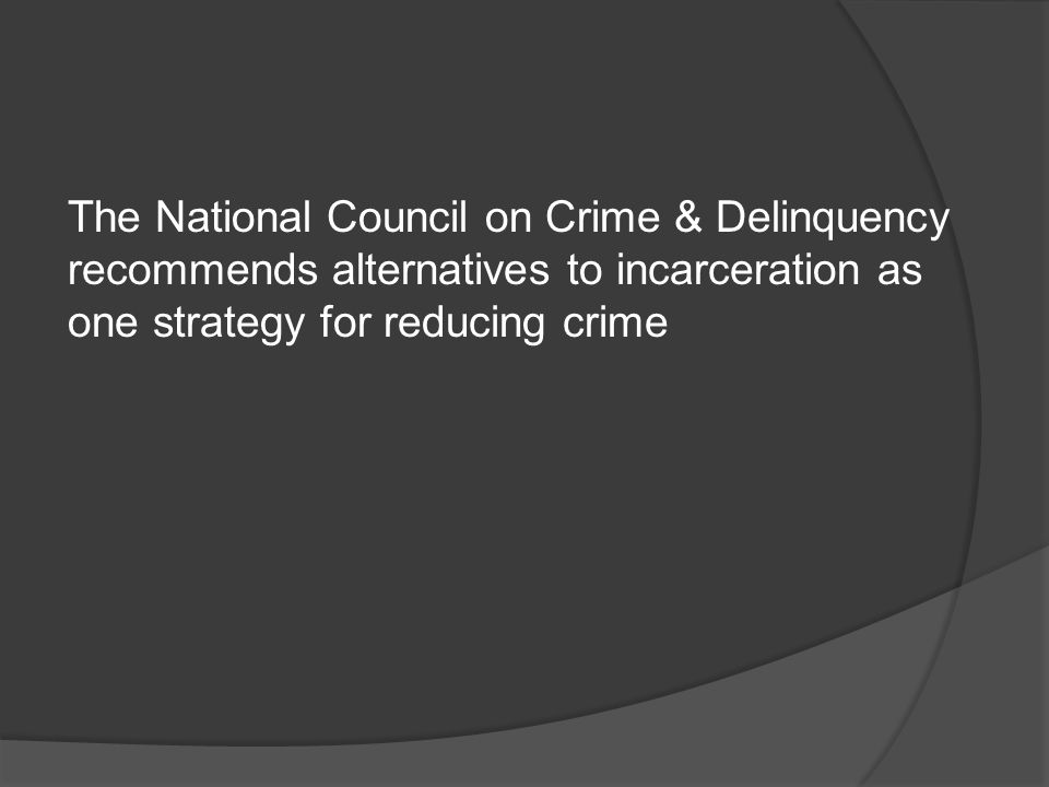 The National Council on Crime & Delinquency recommends alternatives to incarceration as one strategy for reducing crime