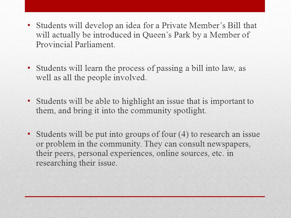 Students will develop an idea for a Private Member's Bill that will actually be introduced in Queen's Park by a Member of Provincial Parliament.
