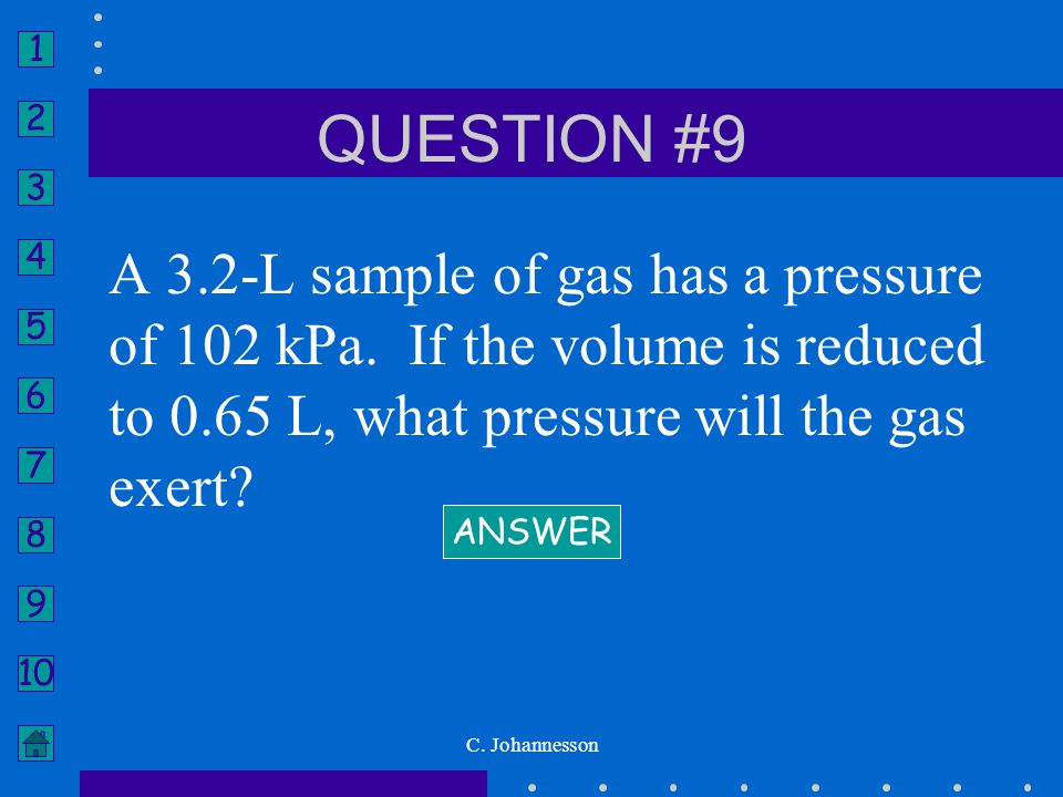 QUESTION #9 A 3.2-L sample of gas has a pressure of 102 kPa. If the volume is reduced to 0.65 L, what pressure will the gas exert