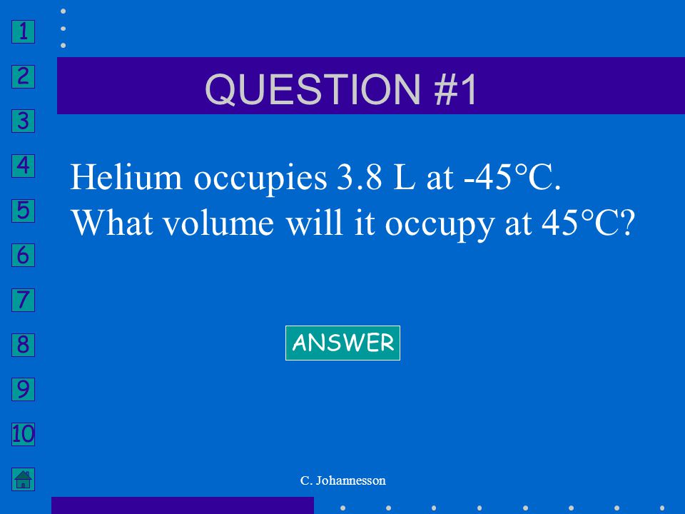 QUESTION #1 Helium occupies 3.8 L at -45°C. What volume will it occupy at 45°C.