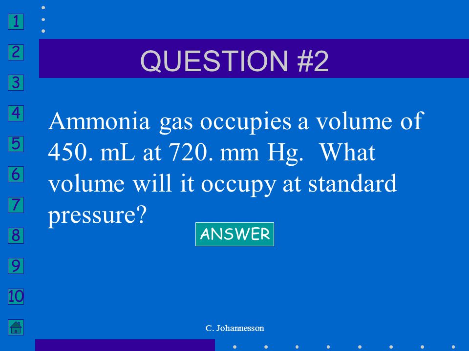 QUESTION #2 Ammonia gas occupies a volume of 450. mL at 720. mm Hg. What volume will it occupy at standard pressure