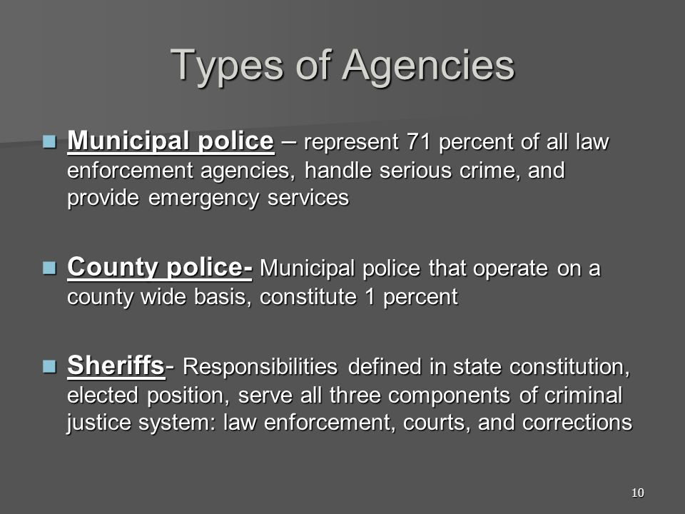 Types of Agencies Municipal police – represent 71 percent of all law enforcement agencies, handle serious crime, and provide emergency services.