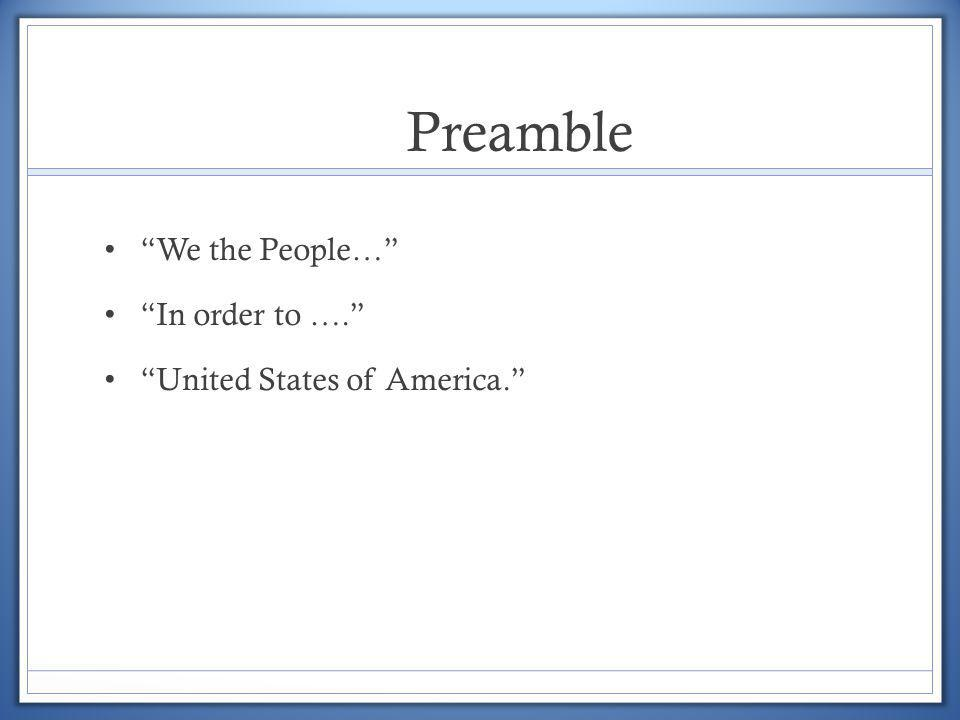 Preamble We the People… In order to …. United States of America.