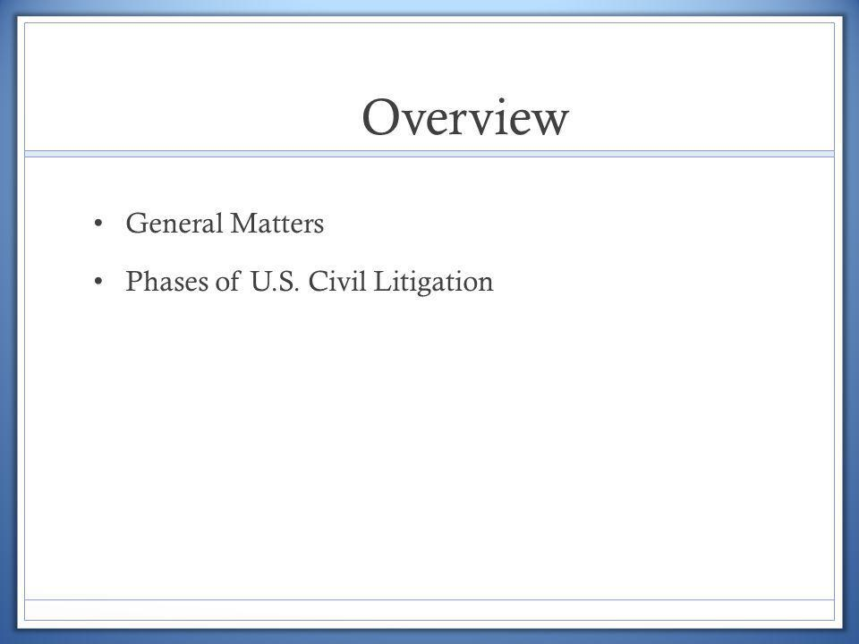 Overview General Matters Phases of U.S. Civil Litigation