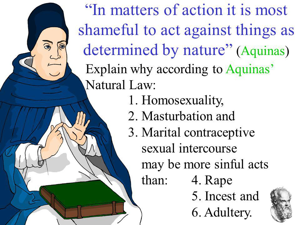 In matters of action it is most shameful to act against things as determined by nature (Aquinas)