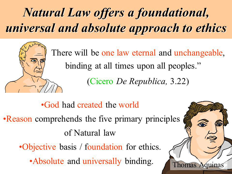 Natural Law offers a foundational, universal and absolute approach to ethics