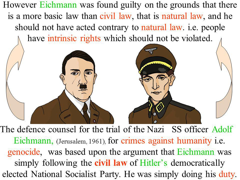 However Eichmann was found guilty on the grounds that there is a more basic law than civil law, that is natural law, and he should not have acted contrary to natural law. i.e. people have intrinsic rights which should not be violated.