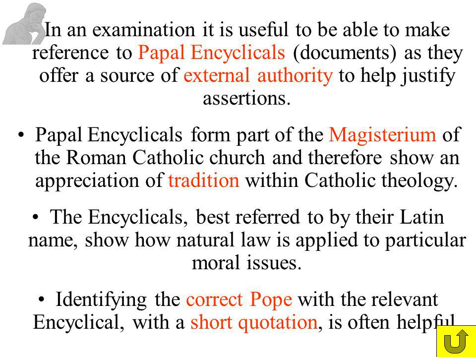In an examination it is useful to be able to make reference to Papal Encyclicals (documents) as they offer a source of external authority to help justify assertions.