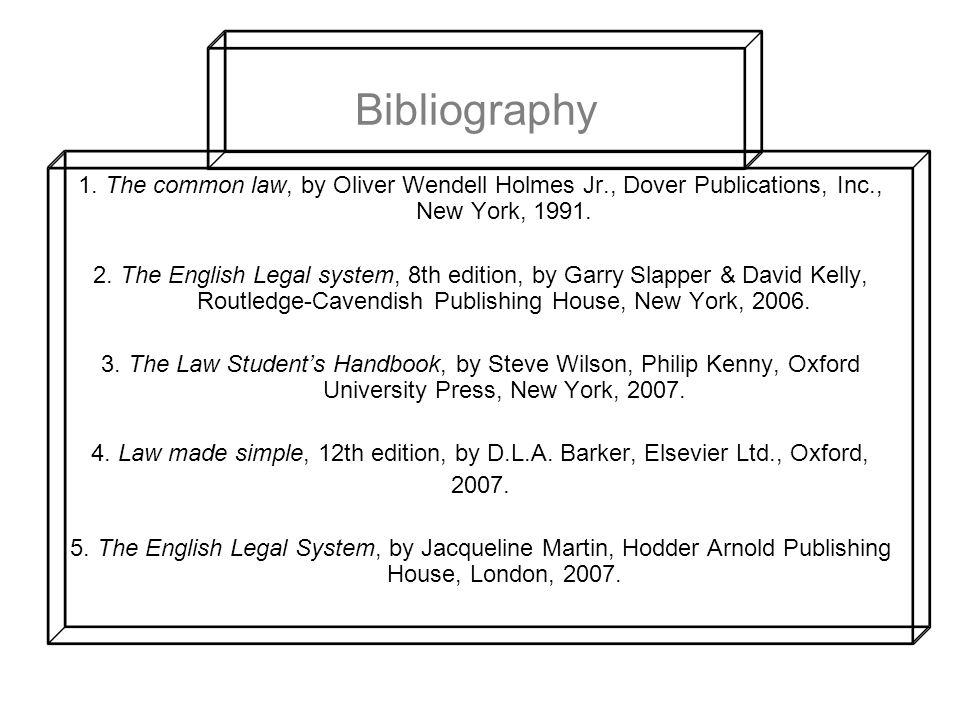 Bibliography 1. The common law, by Oliver Wendell Holmes Jr., Dover Publications, Inc., New York, 1991.
