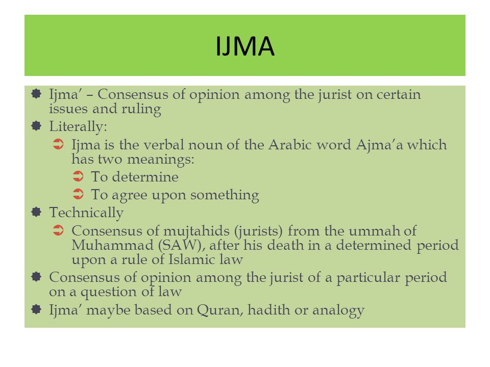 IJMA Ijma' – Consensus of opinion among the jurist on certain issues and ruling. Literally: