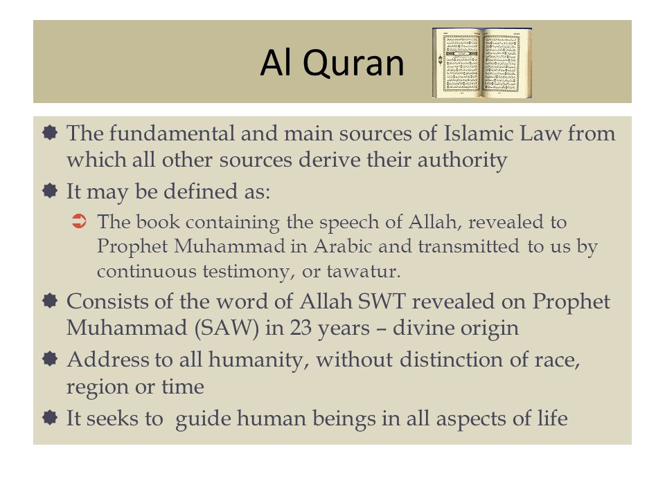 Al Quran The fundamental and main sources of Islamic Law from which all other sources derive their authority.
