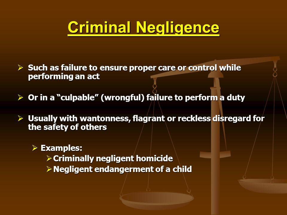 Criminal Negligence Such as failure to ensure proper care or control while performing an act.