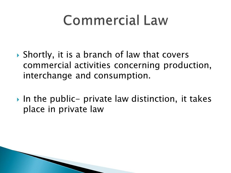 Commercial Law Shortly, it is a branch of law that covers commercial activities concerning production, interchange and consumption.