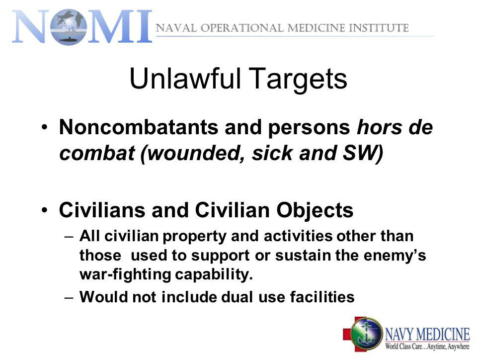 Unlawful Targets Noncombatants and persons hors de combat (wounded, sick and SW) Civilians and Civilian Objects.